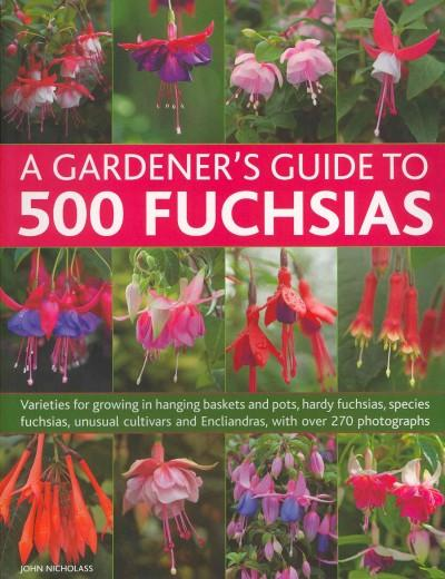 A Gardener's Guide to 500 Fuchsias: Varieties for Growing in Hanging Baskets and Pots, Hardy Fuchsias, Species Fu... (Paperback)