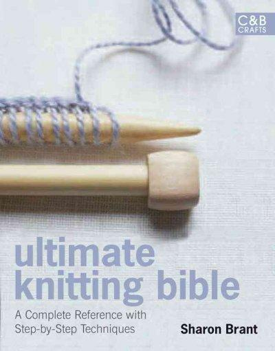 Ultimate Knitting Bible: A Complete Reference with Step-by-Step Techniques (Hardcover)