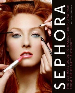 Sephora: The Ultimate Guide to Makeup, Skin, and Hair from the Beauty Authority (Hardcover)