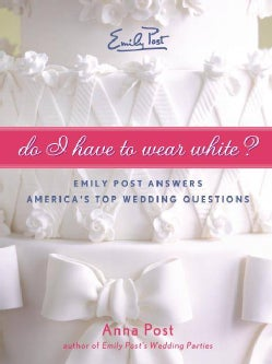 Do I Have To Wear White?: Emily Post Answers America's Top Wedding Questions (Paperback)