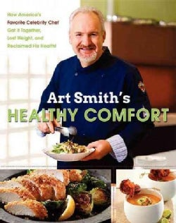 Art Smith&#39;s Healthy Comfort: How America&#39;s Favorite Celebrity Chef Got It Together, Lost Weight, and Reclaimed Hi... (Hardcover)