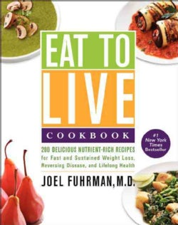 Eat to Live Cookbook: 200 Delicious Nutrient-Rich Recipes for Fast and Sustained Weight Loss, Reversing Disease, ... (Hardcover)