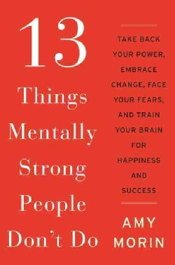 13 Things Mentally Strong People Don't Do: Take Back Your Power, Embrace Change, Face Your Fears, and Train Your ... (Hardcover)