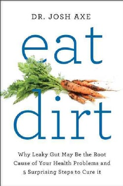 Eat Dirt: Why Leaky Gut May Be the Root Cause of Your Health Problems and 5 Surprising Steps to Cure It (Hardcover)