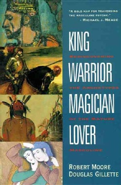King, Warrior, Magician, Lover: Rediscovering the Archetypes of the Mature Masculine (Paperback)