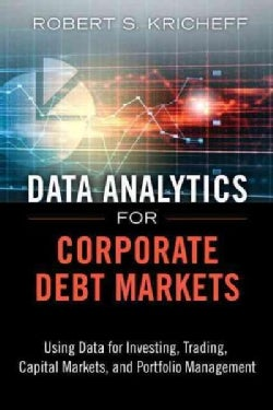 Data Analytics for Corporate Debt Markets: Using Data for Investing, Trading, Capital Markets, and Portfolio Mana... (Hardcover)