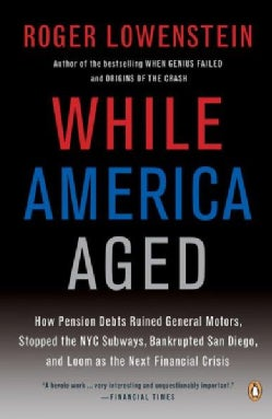While America Aged: How Pension Debts Ruined General Motors, Stopped the NYC Subways, Bankrupted San Diego, and L... (Paperback)
