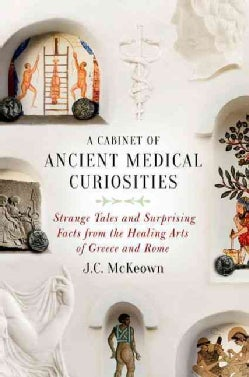 A Cabinet of Ancient Medical Curiosities: Strange Tales and Surprising Facts from the Healing Arts of Greece and ... (Hardcover)