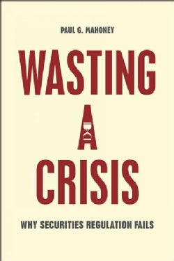 Wasting a Crisis: Why Securities Regulation Fails (Paperback)
