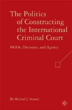 The Politics of Constructing the International Criminal Court: NGOs, Discourse, and Agency (Hardcover)