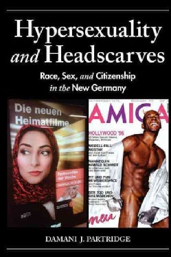 Hypersexuality and Headscarves: Race, Sex, and Citizenship in the New Germany (Paperback)