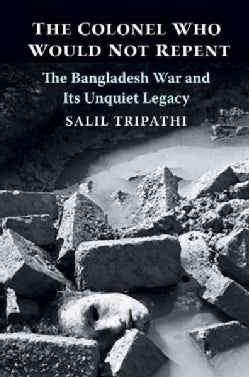The Colonel Who Would Not Repent: The Bangladesh War and Its Unquiet Legacy (Hardcover)