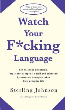 Watch Your F*cking Language: How To Swear Effectively, Explained In Explicit Detail And Enhanced By Numerous Exam... (Paperback)