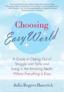 Choosing Easy World: A Guide to Opting Out of Struggle and Strife and Living in the Amazing Realm Where Everythin... (Paperback)
