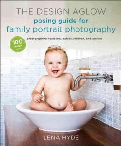 The Design Aglow Posing Guide for Family Portrait Photography: 100 Modern Ideas for Photographing Newborns, Babie... (Paperback)