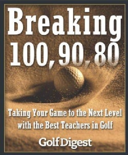 Breaking 100, 90, 80: Taking Your Game to the Next Level With the Best Teachers in Golf (Hardcover)