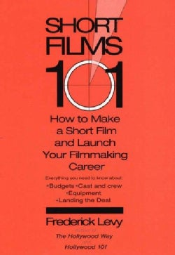 Short Films 101: How to Make a Short Film and Launch Your Filmmaking Career (Paperback)