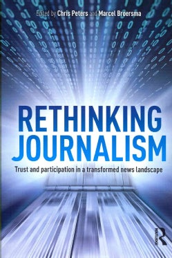 Rethinking Journalism: Trust and Participation in a Transformed News Landscape (Paperback)