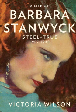 A Life of Barbara Stanwyck: Steel-True 1907-1940 (Hardcover)