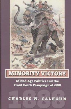 Minority Victory: Gilded Age Politics and the Front Porch Campaign of 1888 (Hardcover)