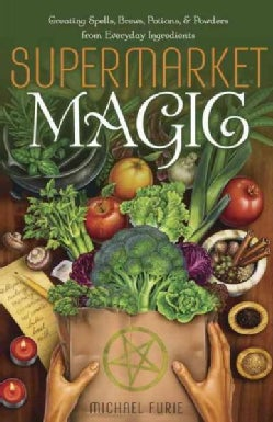Supermarket Magic: Creating Spells, Brews, Potions & Powders from Everyday Ingredients (Paperback)