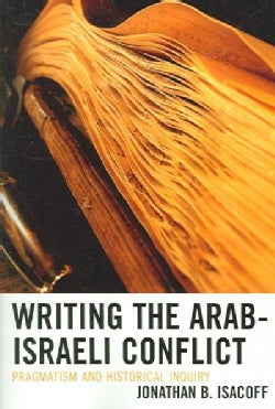 Writing the Arab-Israeli Conflict: Pragmatism And Historical Inquiry (Paperback)