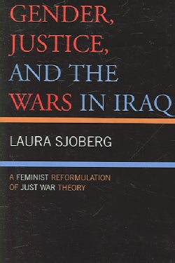 Gender, Justice, And the Wars in Iraq: A Reminist Reformulation of Just War Theory (Paperback)