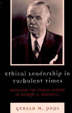 Ethical Leadership in Turbulent Times: Modeling the Public Career of George C. Marshall (Paperback)