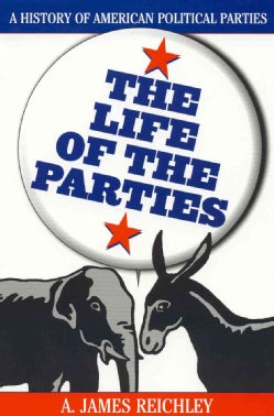 The Life of the Parties: A History of American Political Parties (Paperback)