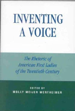 Inventing A Voice: The Rhetoric Of American First Ladies Of The Twentieth Century (Paperback)