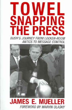 Towel Snapping the Press: Bush's Journey From Locker-Room Antics To Message Control (Paperback)
