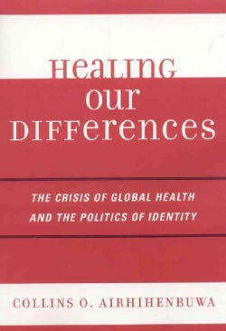 Healing Our Differences: The Crisis of Global Health And the Politics of Identity (Paperback)