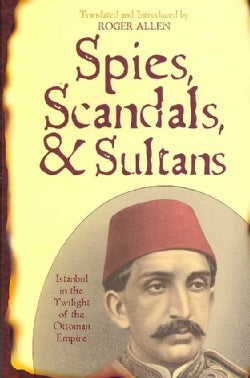 Spies, Scandals, and Sultans: Istanbul in the Twilight of the Ottoman Empire (Paperback)