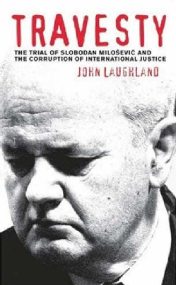 Travesty: The Trial of Slobodan Milosevic and the Corruption of International Justice (Paperback)