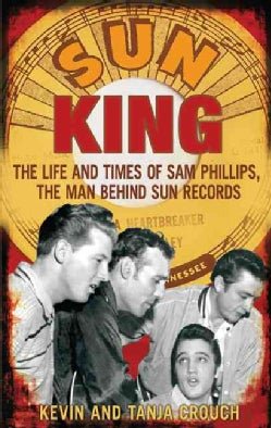 Sun King: The Life and Times of Sam Phillips, the Man Behind Sun Records (Paperback)