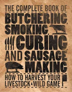 The Complete Book of Butchering, Smoking, Curing, and Sausage Making: How to Harvest Your Livestock & Wild Game (Paperback)