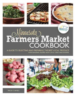 Minnesota Farmers Market Cookbook: A Guide to Selecting and Preparing the Best Local Produce with Seasonal Recipe... (Paperback)