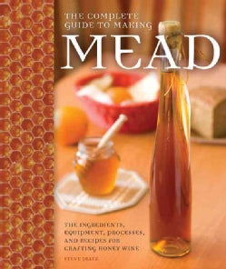 The Complete Guide to Making Mead: The Ingredients, Equipment, Processes, and Recipes for Crafting Honey Wine (Paperback)