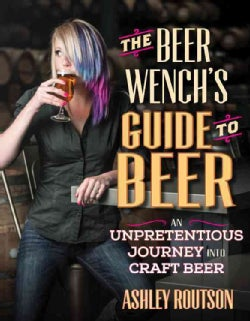 The Beer Wench's Guide to Beer: An Unpretentious Guide to Craft Beer (Paperback)