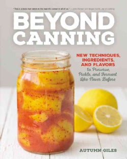 Beyond Canning: New Techniques, Ingredients, and Flavors to Preserve, Pickle, and Ferment Like Never Before (Paperback)