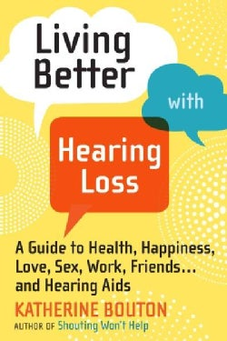 Living Better With Hearing Loss: A Guide to Health, Happiness, Love, Sex, Work, Friends and Hearing Aids (Paperback)