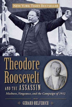 Theodore Roosevelt and the Assassin: Madness, Vengeance, and the Campaign of 1912 (Hardcover)