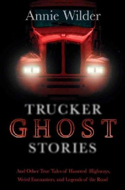 Trucker Ghost Stories: And Other True Tales of Haunted Highways, Weird Encounters, and Legends of the Road (Paperback)