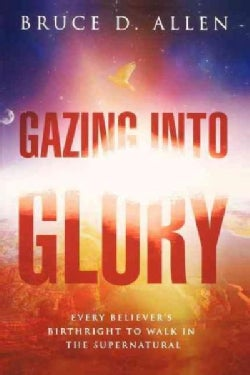 Gazing into Glory: Every Believer's Birthright to Walk in the Supernatural (Paperback)