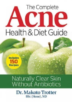 The Complete Acne Health & Diet Guide: Naturally Clear Skin Without Antibiotics (Paperback)