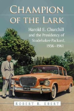Champion of the Lark: Harold Churchill and the Presidency of Studebaker-packard, 1956-1961 (Paperback)
