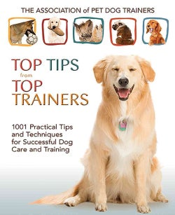 Top Tips from Top Trainers: 1001 Practical Tips and Techniques for Successful Dog Care and Training (Paperback)