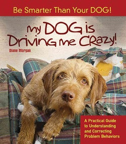 My Dog Is Driving Me Crazy!: Be Smarter Than Your Dog! A Practical Guide to Understanding and Correcting Problem ... (Paperback)
