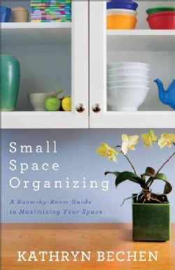 Small Space Organizing: A Room-by-Room Guide to Maximizing Your Space (Paperback)