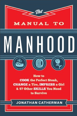 The Manual to Manhood: How to Cook the Perfect Steak, Change a Tire, Impress a Girl & 97 Other Skills You Need to... (Paperback)